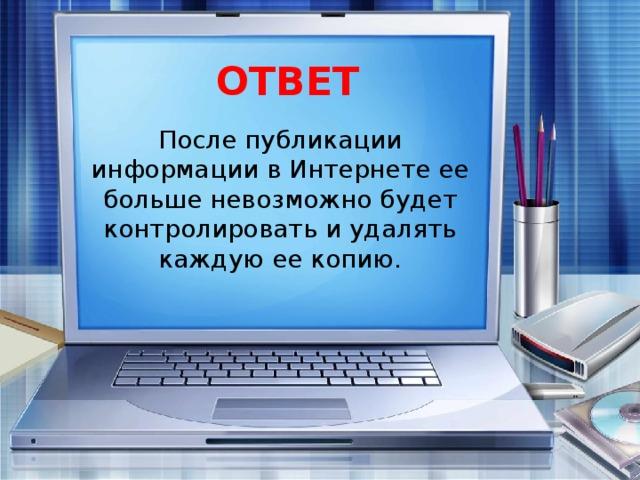 ОТВЕТ После публикации информации в Интернете ее больше невозможно будет контролировать и удалять каждую ее копию.