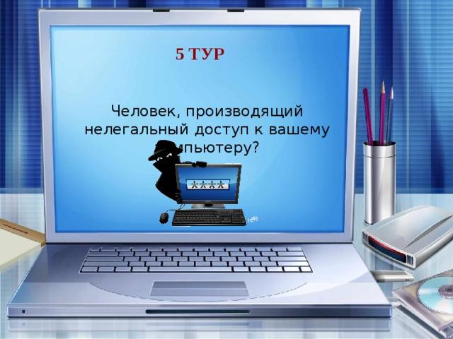 5 тур Человек, производящий нелегальный доступ к вашему компьютеру? хакер