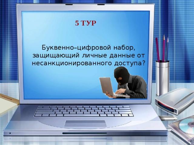 5 тур Буквенно–цифровой набор, защищающий личные данные от несанкционированного доступа? пароль