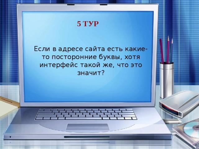 5 тур Если в адресе сайта есть какие-то посторонние буквы, хотя интерфейс такой же, что это значит? Это фишинг, они хотят украсть логин и пароль.