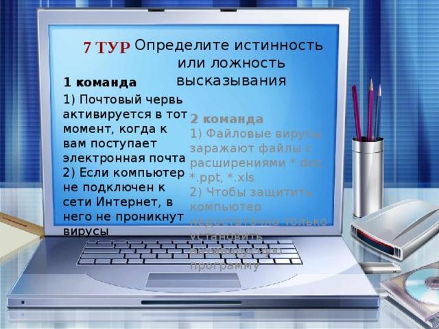 7 тур Определите истинность  или ложность высказывания 1 команда 1) Почтовый червь активируется в тот момент, когда к вам поступает электронная почта  2) Если компьютер не подключен к сети Интернет, в него не проникнут вирусы 2 команда 1) Файловые вирусы заражают файлы с расширениями *.doc, *.ppt, *.xls  2) Чтобы защитить компьютер недостаточно только установить антивирусную программу 1. Нет, нужно его открыть и запустить приложение.  2. Нет, они могут проникнуть с внешних носителей (диски, флешки и т. п.) .  3. Нет, не только. В основном, *.exe  4. Да, этого недостаточно. Необходимо ее обновлять через интернет свежими базами.