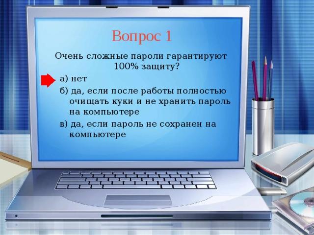 Вопрос 1 Очень сложные пароли гарантируют 100% защиту? а) нет б) да, если после работы полностью очищать куки и не хранить пароль на компьютере в) да, если пароль не сохранен на компьютере