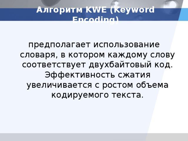 Алгоритм KWE (Keyword Encoding) предполагает использование словаря, в котором каждому слову соответствует двухбайтовый код. Эффективность сжатия увеличивается с ростом объема кодируемого текста.