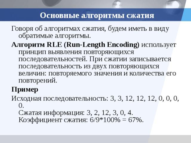 Основные алгоритмы сжатия Говоря об алгоритмах сжатия, будем иметь в виду обратимые алгоритмы. Алгоритм RLE (Run-Length Encoding) использует принцип выявления повторяющихся последовательностей. При сжатии записывается последовательность из двух повторяющихся величин: повторяемого значения и количества его повторений. Пример Исходная последовательность: 3, 3, 12, 12, 12, 0, 0, 0, 0.  Сжатая информация: 3, 2, 12, 3, 0, 4.  Коэффициент сжатия: 6/9*100% = 67%.