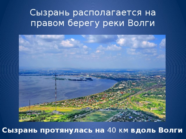 Сызрань располагается на правом берегу реки Волги Сызрань  протянулась  на 40 км вдоль  Волги