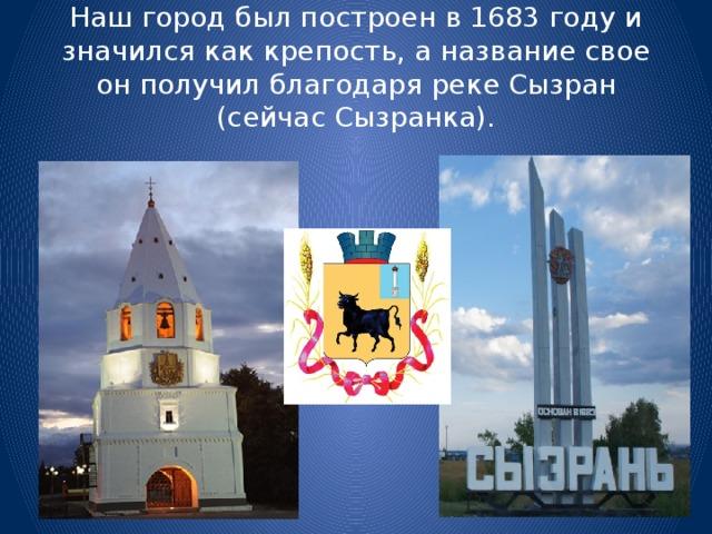 Наш город был построен в 1683 году и значился как крепость, а название свое он получил благодаря реке Сызран (сейчас Сызранка).