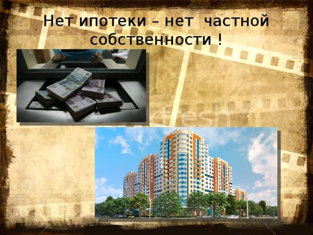 Нет ипотеки – нет частной собственности !