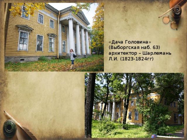 «Дача Головина» (Выборгская наб. 63) архитектор – Шарлемань Л.И. (1823-1824гг)