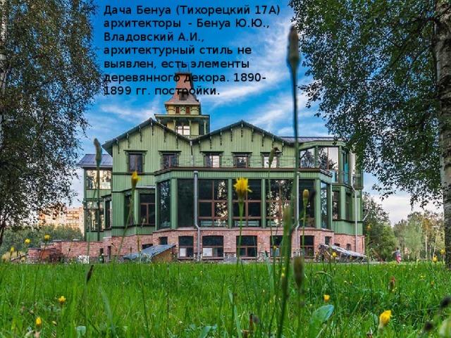 Дача Бенуа (Тихорецкий 17А) архитекторы - Бенуа Ю.Ю., Владовский А.И., архитектурный стиль не выявлен, есть элементы деревянного декора. 1890-1899 гг. постройки.