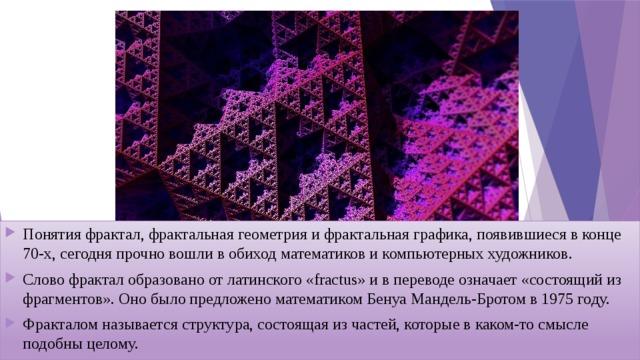 Понятия фрактал, фрактальная геометрия и фрактальная графика, появившиеся в конце 70-х, сегодня прочно вошли в обиход математиков и компьютерных художников. Слово фрактал образовано от латинского «fractus» и в переводе означает «состоящий из фрагментов». Оно было предложено математиком Бенуа Мандель-Бротом в 1975 году. Фракталомназывается структура, состоящая из частей, которые в каком-то смысле подобны целому.