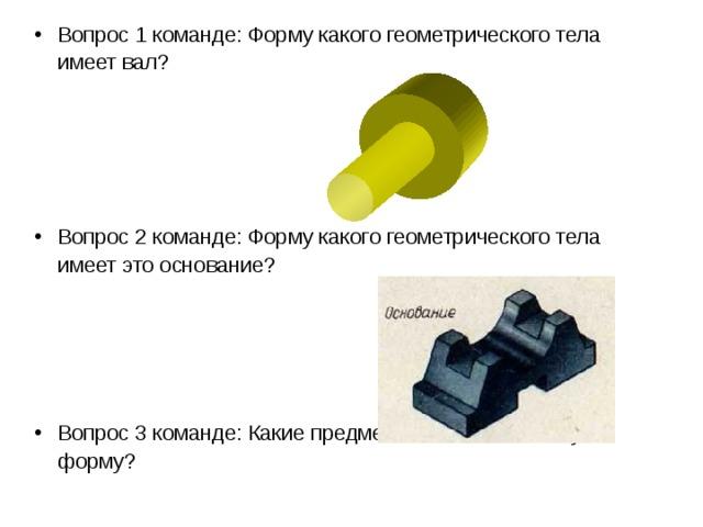 Вопрос 1 команде: Форму какого геометрического тела имеет вал?    Вопрос 2 команде: Форму какого геометрического тела имеет это основание?   Вопрос 3 команде: Какие предметы имеют коническую форму?