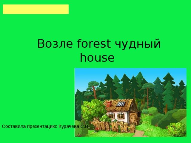 Возле forest чудный house Составила презентацию: Курачева С.В.