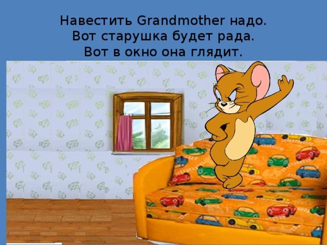 Навестить Grandmother надо.  Вот старушка будет рада.  Вот в окно она глядит.