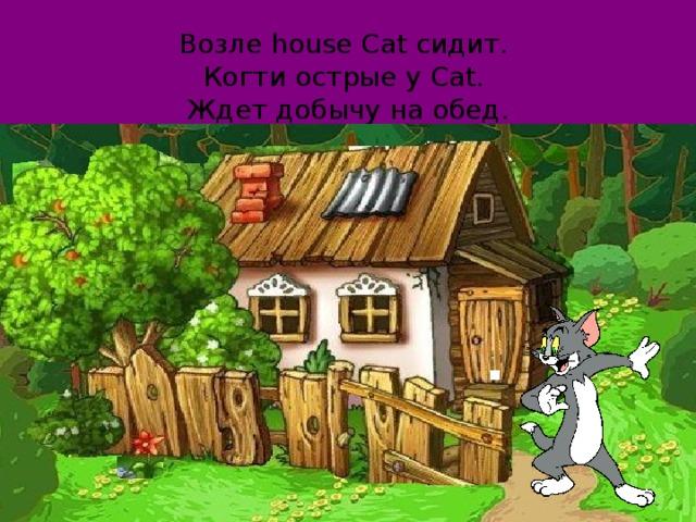 Возле house Cat сидит.  Когти острые у Cat.  Ждет добычу на обед.