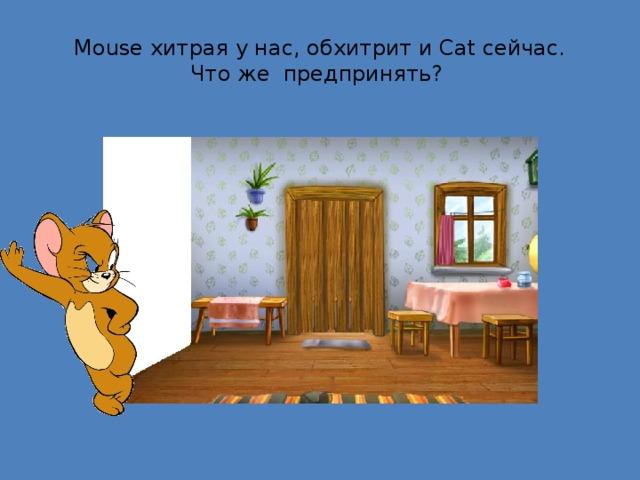 Mouse хитрая у нас, обхитрит и Cat сейчас.  Что же предпринять?