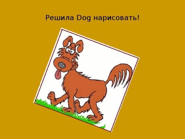 Решила Dog нарисовать!