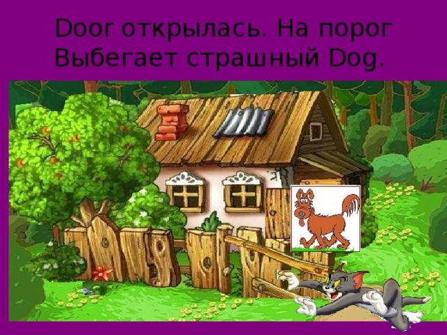 Door открылась. На порог  Выбегает страшный Dog.