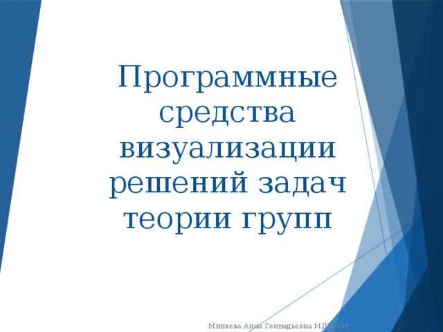 Программные средства визуализации решений задач теории групп Миняева Анна Геннадьевна МДИ-114