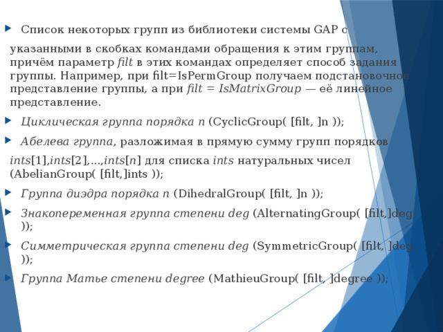Список некоторых групп из библиотеки системы GAP с указанными в скобках командами обращения к этим группам, причём параметр filt в этих командах определяет способ задания группы. Например, при filt=IsPermGroup получаем подстановочное представление группы, а при filt = IsMatrixGroup — её линейное представление. Циклическая группа порядка n (CyclicGroup( [filt, ]n )); Абелева группа , разложимая в прямую сумму групп порядков ints [1], ints [2],..., ints [ n ] для списка ints натуральных чисел (AbelianGroup( [filt,]ints )); Группа диэдра порядка n (DihedralGroup( [filt, ]n )); Знакопеременная группа степени deg (AlternatingGroup( [filt,]deg )); Симметрическая группа степени deg (SymmetricGroup( [filt, ]deg )); Группа Матье степени degree (MathieuGroup( [filt, ]degree ));