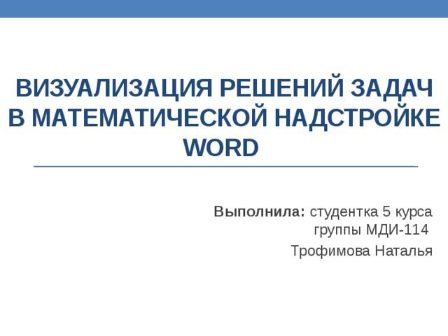 Визуализация решений задач в математической надстройке Word  Выполнила: студентка 5 курса группы МДИ-114 Трофимова Наталья