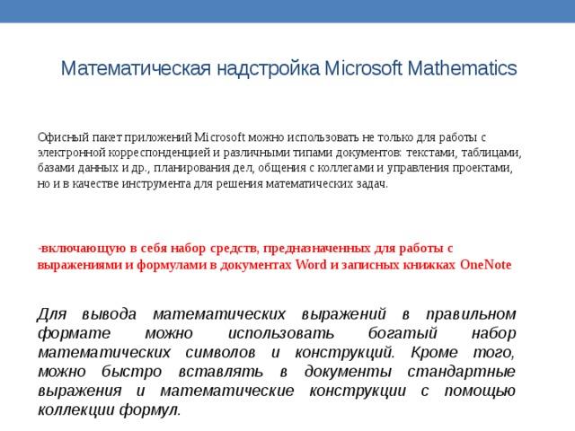 Математическая надстройка Microsoft Mathematics   Офисный пакет приложений Microsoft можно использовать не только для работы с электронной корреспонденцией и различными типами документов: текстами, таблицами, базами данных и др., планирования дел, общения с коллегами и управления проектами, но и в качестве инструмента для решения математических задач. -включающую в себя набор средств, предназначенных для работы с выражениями и формулами в документах Word и записных книжках OneNote Для вывода математических выражений в правильном формате можно использовать богатый набор математических символов и конструкций. Кроме того, можно быстро вставлять в документы стандартные выражения и математические конструкции с помощью коллекции формул.