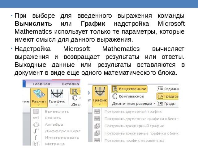При выборе для введенного выражения команды Вычислить или График надстройка Microsoft Mathematics использует только те параметры, которые имеют смысл для данного выражения. Надстройка Microsoft Mathematics вычисляет выражения и возвращает результаты или ответы. Выходные данные или результаты вставляются в документ в виде еще одного математического блока.