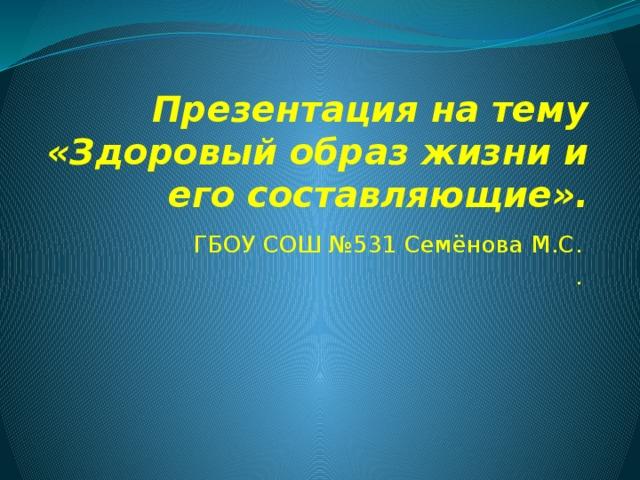 Презентация на тему «Здоровый образ жизни и его составляющие». ГБОУ СОШ №531 Семёнова М.С. .