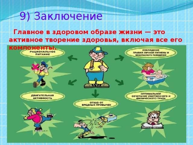 9) Заключение  Главное в здоровом образе жизни — это активное творение здоровья, включая все его компоненты.