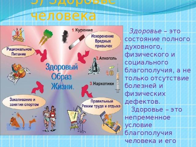 3) Здоровье человека   Здоровье – это состояние полного духовного, физического и социального благополучия, а не только отсутствие болезней и физических дефектов.  Здоровье – это непременное условие благополучия человека и его счастья.