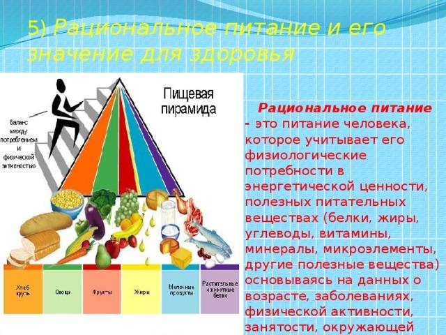 5) Рациональное питание и его значение для здоровья  Рациональное питание - это питание человека, которое учитывает его физиологические потребности в энергетической ценности, полезных питательных веществах (белки, жиры, углеводы, витамины, минералы, микроэлементы, другие полезные вещества) основываясь на данных о возрасте, заболеваниях, физической активности, занятости, окружающей среде.