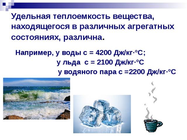 Удельная теплоемкость вещества, находящегося в различных агрегатных состояниях, различна .    Например, у воды с = 4200 Дж/кг ·° С;     у льда с = 2100 Дж/кг ·° С  у водяного пара с =2200 Дж/кг·°С