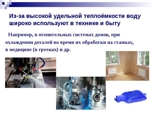 Из-за высокой удельной теплоёмкости воду широко используют в технике и быту  Например, в отопительных системах домов, при охлаждении деталей во время их обработки на станках, в медицине (в грелках) и др.