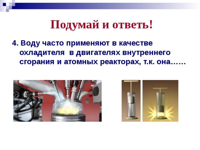 Подумай и ответь! 4. Воду часто применяют в качестве охладителя в двигателях внутреннего сгорания и атомных реакторах, т.к. она……