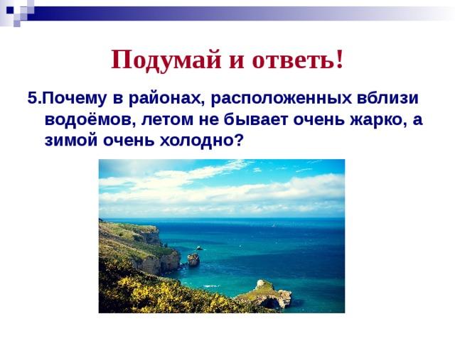 Подумай и ответь! 5.Почему в районах, расположенных вблизи водоёмов, летом не бывает очень жарко, а зимой очень холодно?