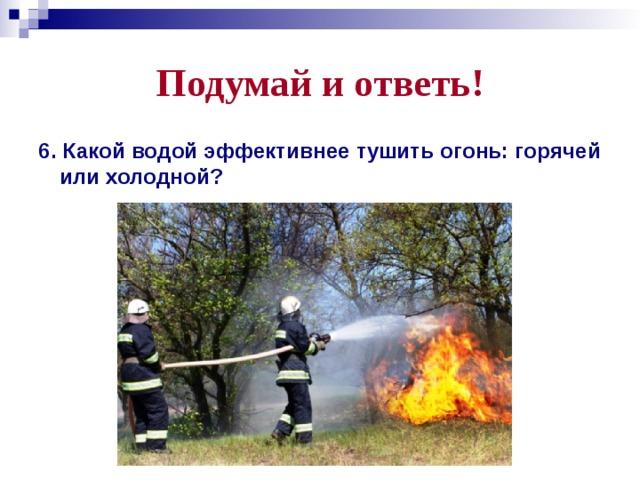 Подумай и ответь! 6. Какой водой эффективнее тушить огонь: горячей или холодной?