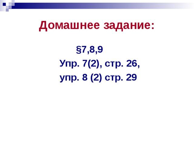 Домашнее задание:  §7,8,9  Упр. 7(2), стр. 26,  упр. 8 (2) стр. 29