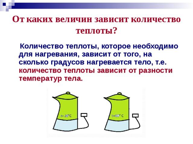 От каких величин зависит количество теплоты?  Количество теплоты, которое необходимо для нагревания, зависит от того, на сколько градусов нагревается тело, т.е. количество теплоты зависит от разности температур тела.