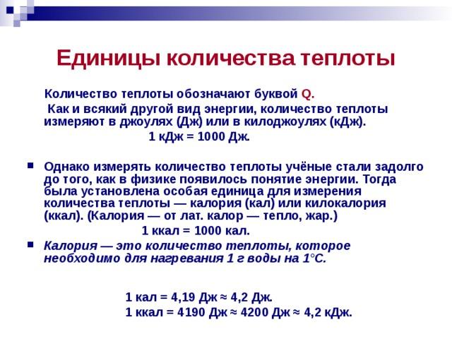 Единицы количества теплоты  Количество теплоты обозначают буквой Q.   Как и всякий другой вид энергии, количество теплоты измеряют в джоулях (Дж) или в килоджоулях (кДж).  1 кДж = 1000 Дж.  Однако измерять количество теплоты учёные стали задолго до того, как в физике появилось понятие энергии. Тогда была установлена особая единица для измерения количества теплоты — калория (кал) или килокалория (ккал). (Калория — от лат. калор — тепло, жар.)  1 ккал = 1000 кал. Калория — это количество теплоты, которое необходимо для нагревания 1 г воды на 1°С.   1 кал = 4,19 Дж ≈ 4,2 Дж. 1 ккал = 4190 Дж ≈ 4200 Дж ≈ 4,2 кДж.