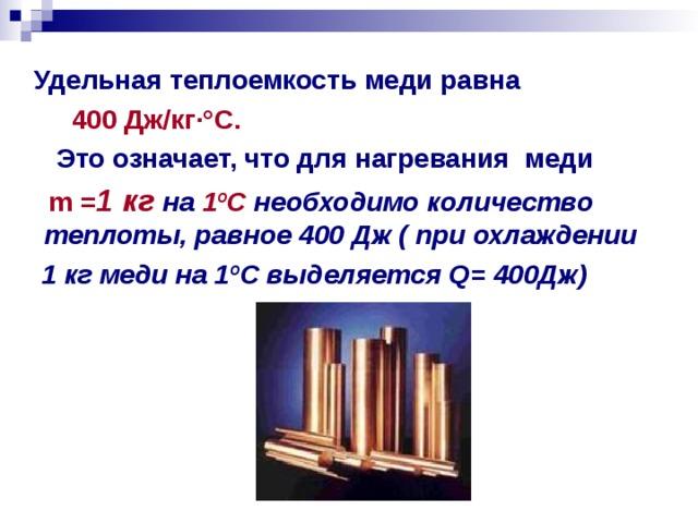 Удельная теплоемкость меди равна  400 Дж/кг ·° С.  Это означает, что для нагревания меди   m = 1 кг  на  1 º С  необходимо количество теплоты, равное  400 Дж (  при охлаждении  1 кг меди на 1 º С выделяется Q= 400Дж)