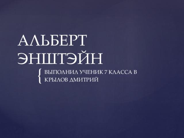 АЛЬБЕРТ ЭНШТЭЙН ВЫПОЛНИЛ УЧЕНИК 7 КЛАССА В КРЫЛОВ ДМИТРИЙ