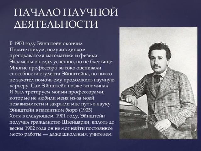 НАЧАЛО НАУЧНОЙ ДЕЯТЕЛЬНОСТИ В 1900 году Эйнштейн окончил Политехникум, получив диплом преподавателя математики и физики. Экзамены он сдал успешно, но не блестяще. Многие профессора высоко оценивали способности студента Эйнштейна, но никто не захотел помочь ему продолжить научную карьеру. Сам Эйнштейн позже вспоминал. Я был третируем моими профессорами, которые не любили меня из-за моей независимости и закрыли мне путь в науку. Эйнштейн в патентном бюро (1905) Хотя в следующем, 1901 году, Эйнштейн получил гражданство Швейцарии, вплоть до весны 1902 года он не мог найти постоянное место работы — даже школьным учителем.