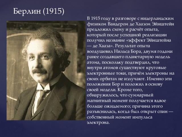 Берлин (1915) В 1915 году в разговоре с нидерландским физиком Вандером де Хаазом Эйнштейн предложил схему и расчёт опыта, который после успешной реализации получил название «эффект Эйнштейна — де Хааза». Результат опыта воодушевил Нильса Бора, двумя годами ранее создавшего планетарную модель атома, поскольку подтвердил, что внутри атомов существуют круговые электронные токи, причём электроны на своих орбитах не излучают. Именно эти положения Бор и положил в основу своей модели. Кроме того, обнаружилось, что суммарный магнитный момент получается вдвое больше ожидаемого; причина этого разъяснилась, когда был открыт спин — собственный момент импульса электрона.