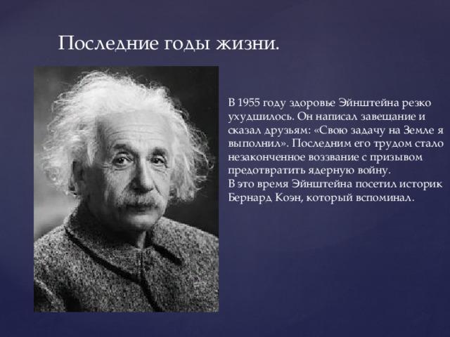 Последние годы жизни. В 1955 году здоровье Эйнштейна резко ухудшилось. Он написал завещание и сказал друзьям: «Свою задачу на Земле я выполнил». Последним его трудом стало незаконченное воззвание с призывом предотвратить ядерную войну. В это время Эйнштейна посетил историк Бернард Коэн, который вспоминал.