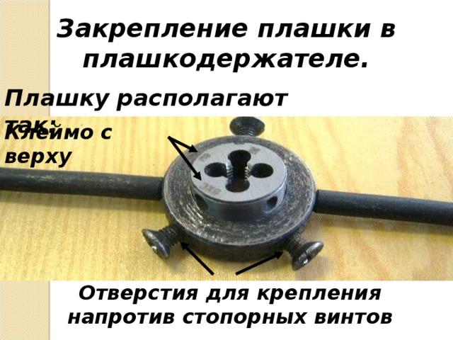 Закрепление плашки в плашкодержателе. Плашку располагают так: Клеймо с верху Отверстия для крепления напротив стопорных винтов