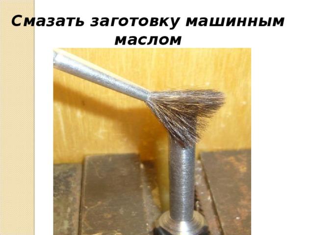 Смазать заготовку машинным маслом