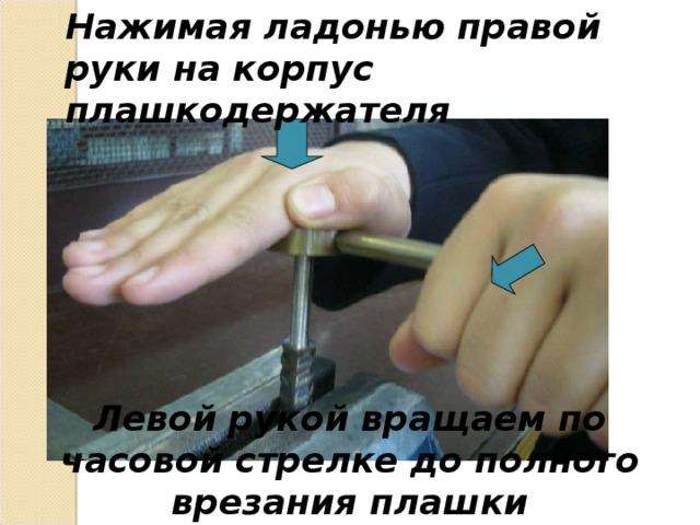 Нажимая ладонью правой руки на корпус плашкодержателя Левой рукой вращаем по часовой стрелке до полного врезания плашки