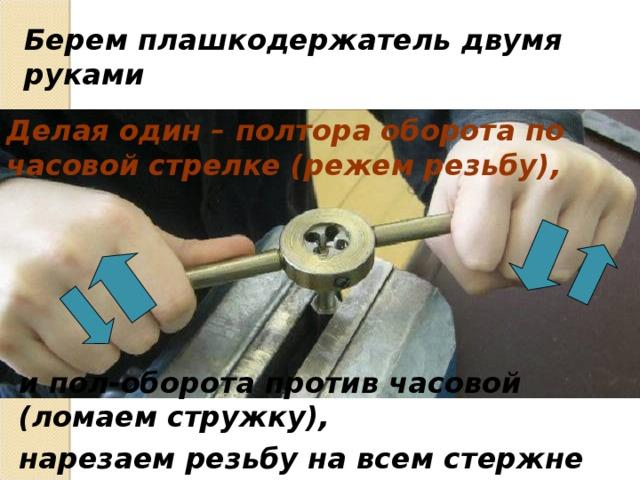 Берем плашкодержатель двумя руками Делая один – полтора оборота по часовой стрелке (режем резьбу), и пол-оборота против часовой (ломаем стружку), нарезаем резьбу на всем стержне