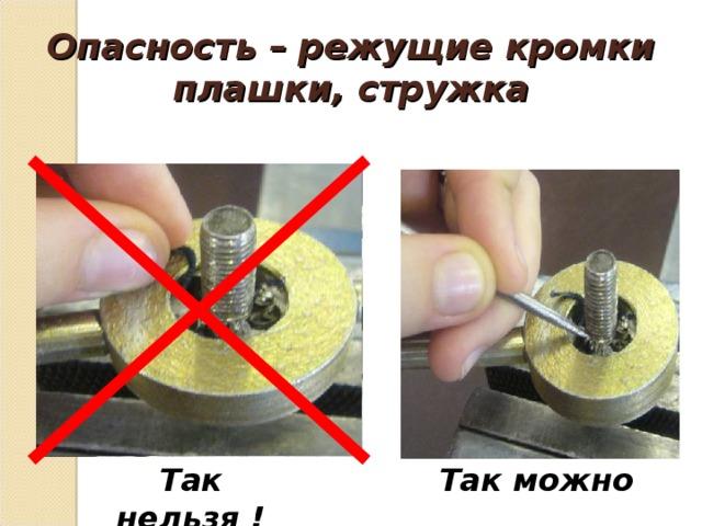 Опасность – режущие кромки  плашки, стружка Так нельзя ! Так можно