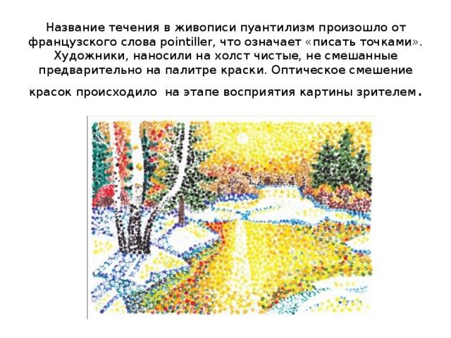 Название течения в живописи пуантилизм произошло от французского слова pointiller, что означает «писать точками». Художники, наносили на холст чистые, не смешанные предварительно на палитре краски. Оптическое смешение красок происходило на этапе восприятия картины зрителем .