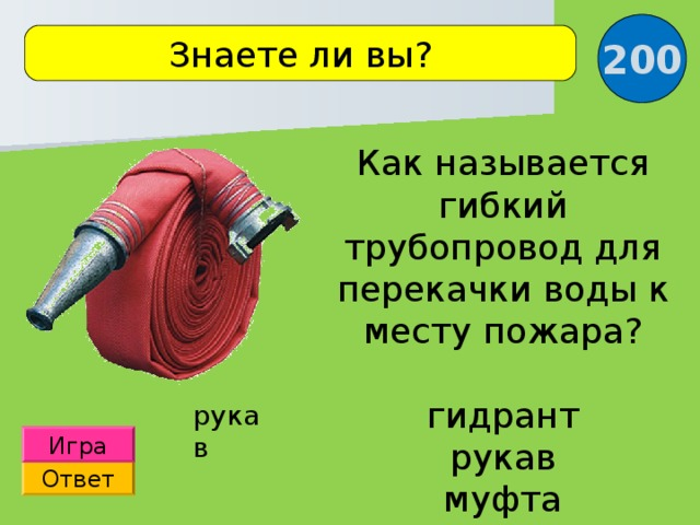200 Знаете ли вы? Как называется гибкий трубопровод для перекачки воды к месту пожара? гидрант рукав муфта рукав Игра Ответ